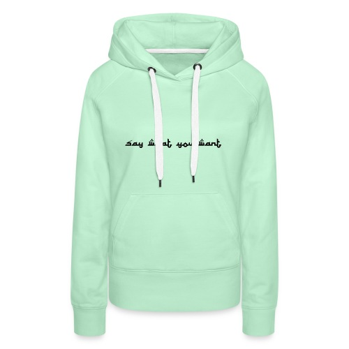 Say what you want - Frauen Premium Hoodie
