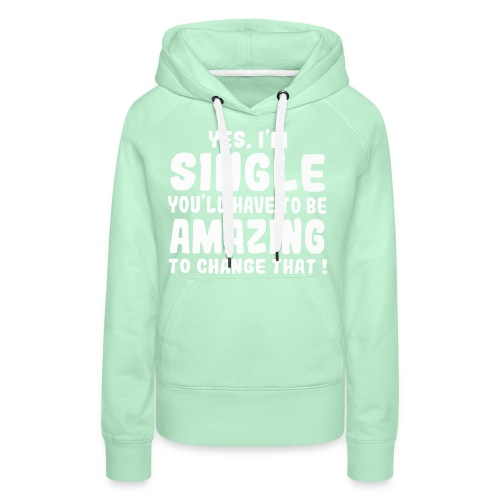 Yes I'm single you'll have to be amazing - Women's Premium Hoodie