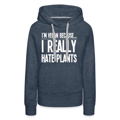 I'm Vegan Because I Really Hate Plants - Vrouwen Premium hoodie