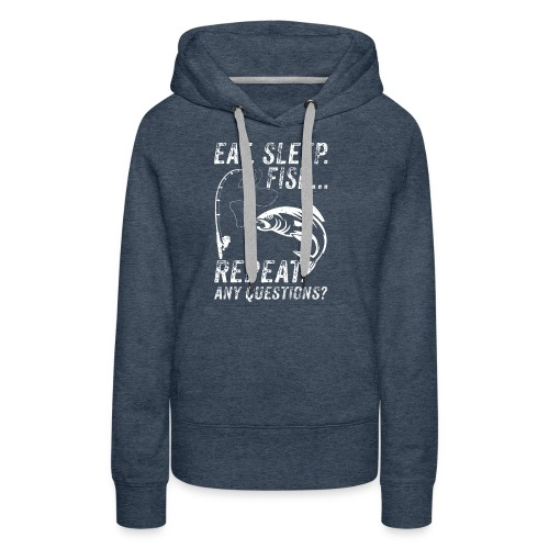 EAT SLEEP FISH REPEAT ANY QUESTIOINS? - Frauen Premium Hoodie