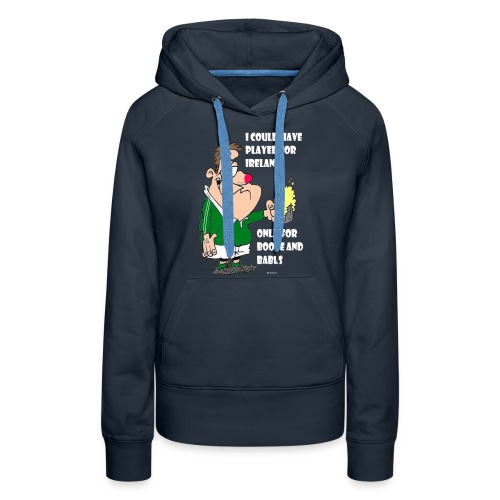 I COULD HAVE PLAYED FOR IRELAND ONLY FOR BOOZE - Women's Premium Hoodie