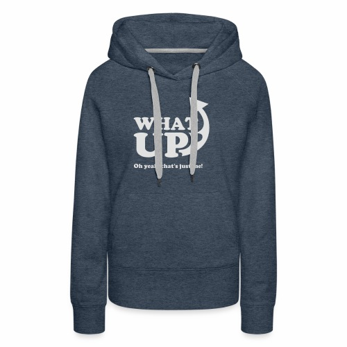 What Up, oh yeah, that's just me - Women's Premium Hoodie