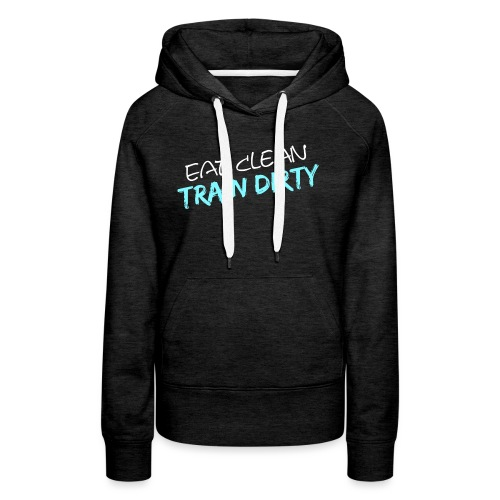 Eat Clean - Train Dirty - Frauen Premium Hoodie