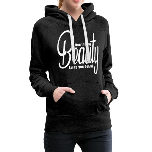 Don't let my BEAUTY bring you down! (White) - Women's Premium Hoodie