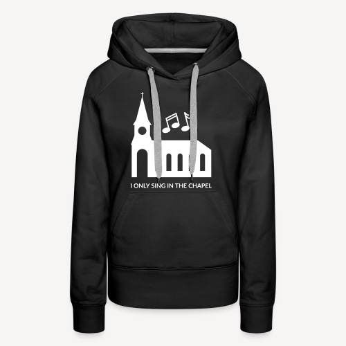 I ONLY SING IN THE CHAPEL - Women's Premium Hoodie