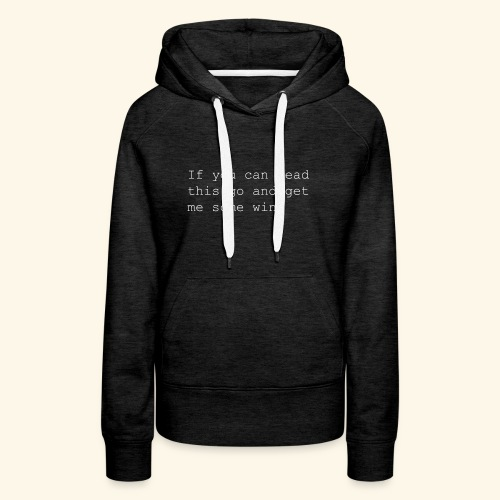If you can read this go and get me some wine - Women's Premium Hoodie