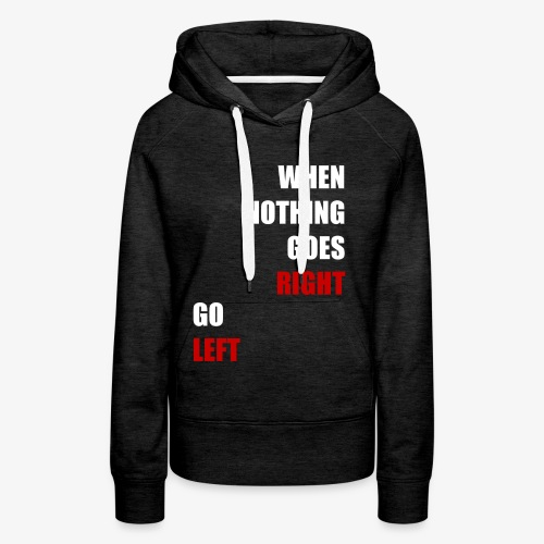 When nothing goes RIGHT - go LEFT! - Frauen Premium Hoodie