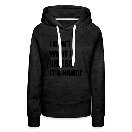 I DONT WANT IT UNLESS ITS HARD! - Vrouwen Premium hoodie