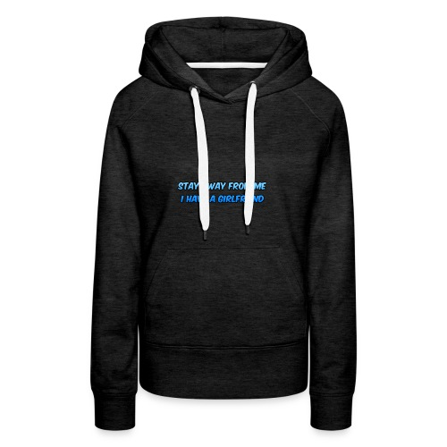 Stay Away From Me; I Have a Girlfriend - Women's Premium Hoodie