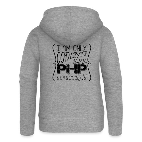 I am only coding in PHP ironically!!1 - Women's Premium Hooded Jacket