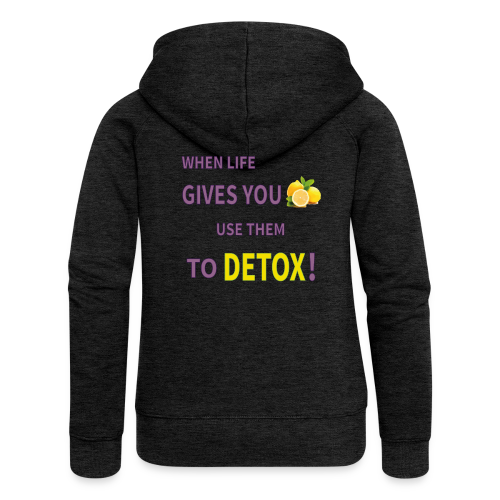 When life gives you lemons you use them to detox! - Women's Premium Hooded Jacket