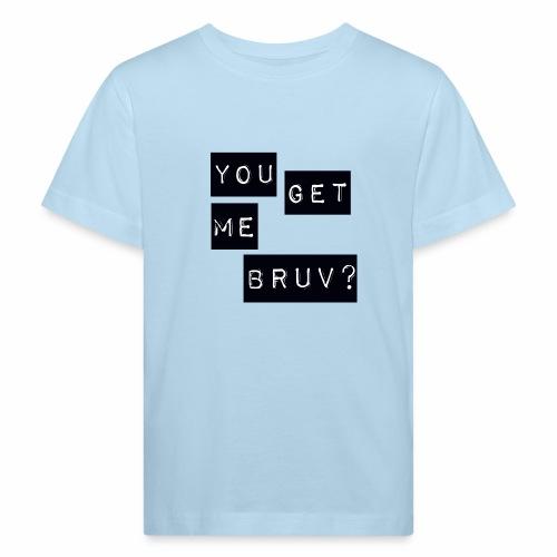 You get me bruv - Kids' Organic T-Shirt