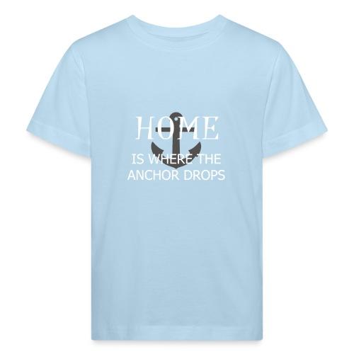 Home is where the anchor drops - Kids' Organic T-Shirt