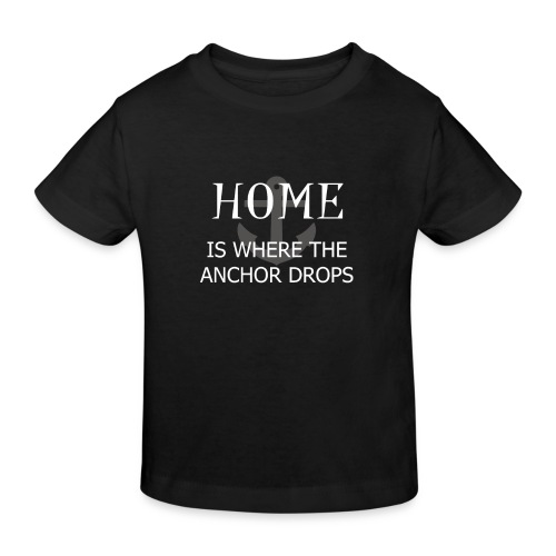 Home is where the anchor drops - Kids' Organic T-Shirt