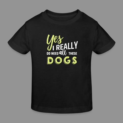 Yes, I really do need all these dogs - Kids' Organic T-Shirt