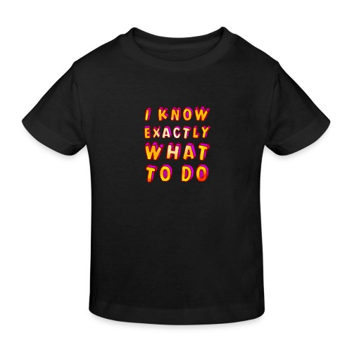 I know exactly what to do - Kids' Organic T-Shirt