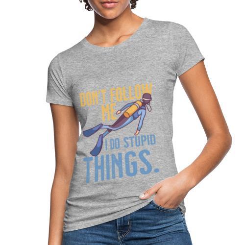 Don't follow me I do stupid things - Frauen Bio-T-Shirt