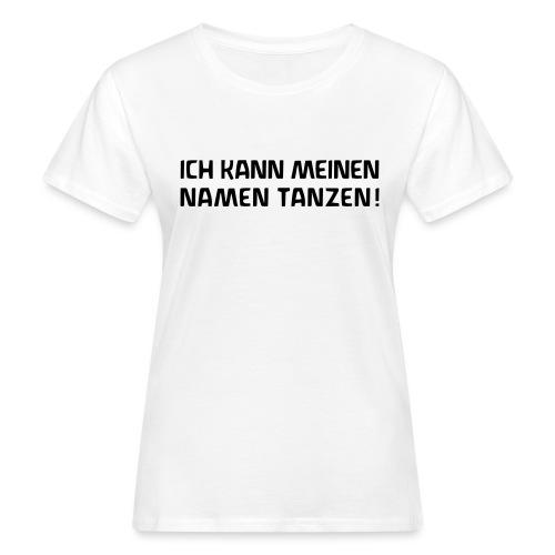 ICH KANN MEINEN NAMEN TANZEN - Frauen Bio-T-Shirt
