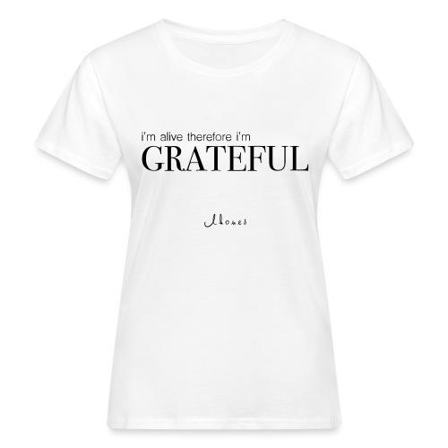 I'm alive therefore im grateful - Women's Organic T-Shirt