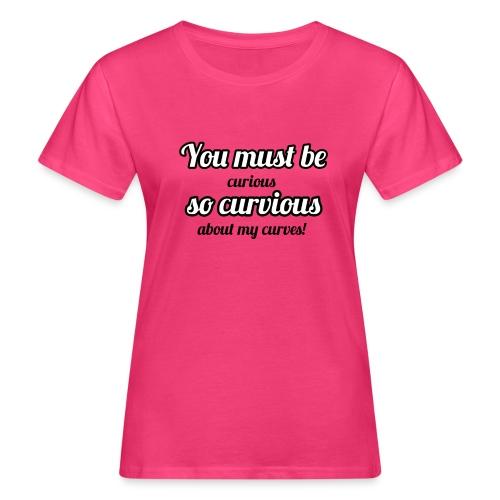 YOU MUST BE - SO CURVIOUS ' - Women's Organic T-Shirt