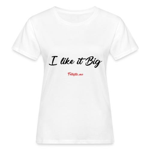 I like it Big by Fatastic.me - Women's Organic T-Shirt