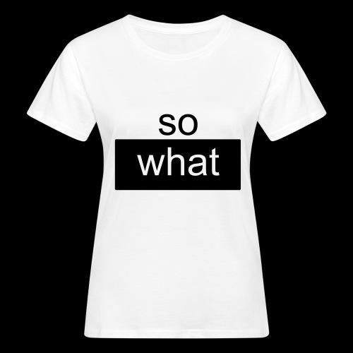 so what - Frauen Bio-T-Shirt