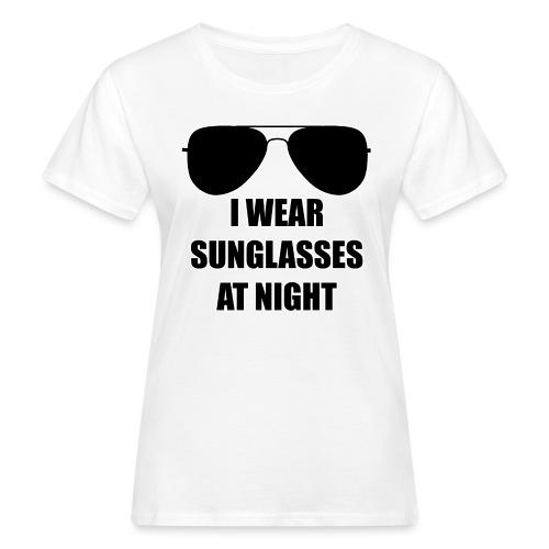I Wear Sunglasses At Night - Frauen Bio-T-Shirt