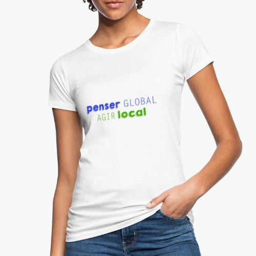 Penser global agir local - T-shirt bio Femme