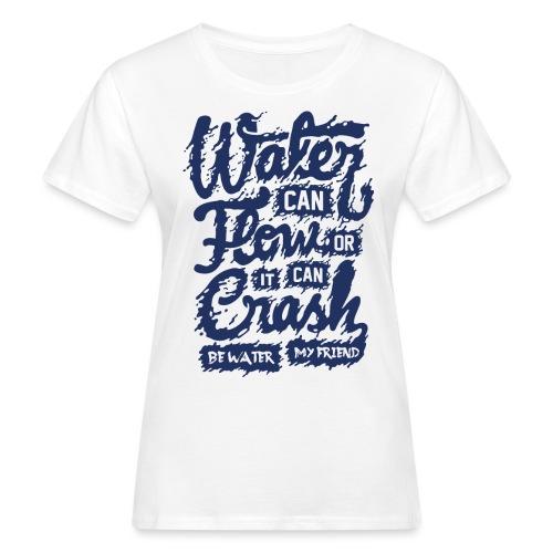 Be Water My Friend - Frauen Bio-T-Shirt