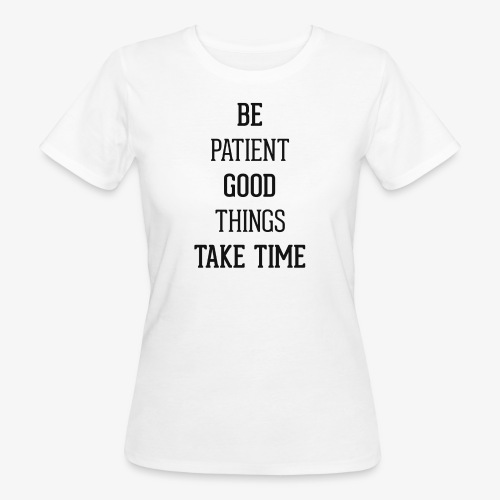 BE PATIENT, GOOD THINGS TAKE TIME - Women's Organic T-Shirt