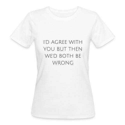 I'd agree with you - Women's Organic T-Shirt