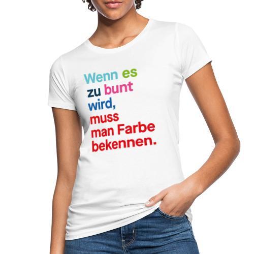 Wenn es zu bunt wird, muss man Farbe bekennen. - Frauen Bio-T-Shirt