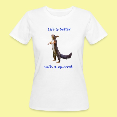 Life is better with a squirrel - Frauen Bio-T-Shirt