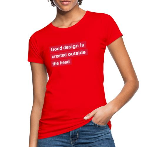 Good design is created outside the head - Organic damer