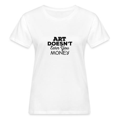 Art Doesnt Earn You Money - Vrouwen Bio-T-shirt