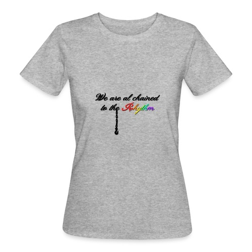 We Are Al Chained To The Rhythm - Vrouwen Bio-T-shirt