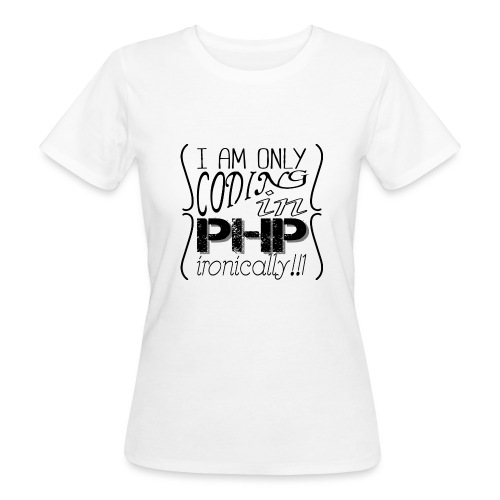 I am only coding in PHP ironically!!1 - Women's Organic T-Shirt