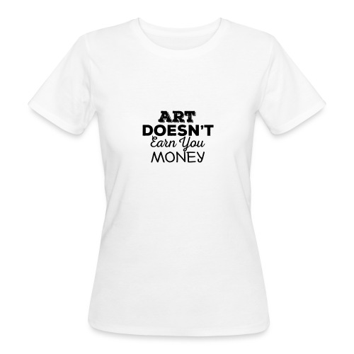 Art Doesnt Earn You Money - Vrouwen Bio-T-shirt