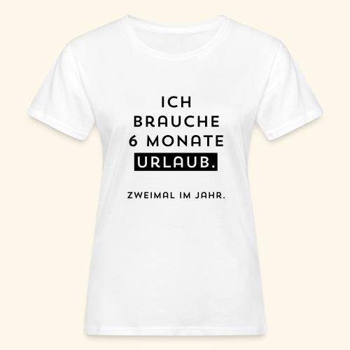 Ich brauche 6 Monate Urlaub. Zweimal im Jahr. - Frauen Bio-T-Shirt