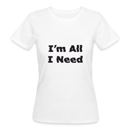 I'm All I Need - Women's Organic T-Shirt