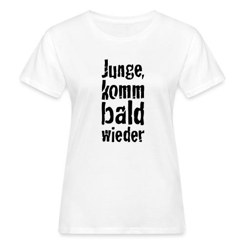junge, komm bald wieder - Frauen Bio-T-Shirt