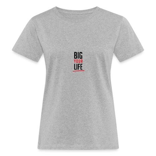 Big Your Life - Frauen Bio-T-Shirt