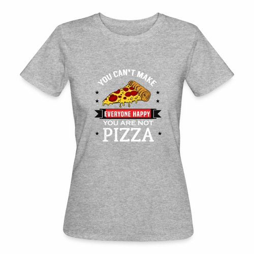 You can't make everyone Happy - You are not Pizza - Frauen Bio-T-Shirt