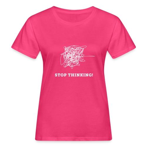 Stop Thinking - Frauen Bio-T-Shirt