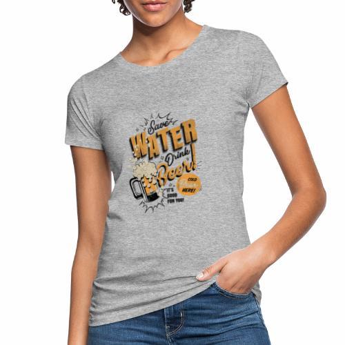Save Water Drink Beer Trinke Wasser statt Bier - Women's Organic T-Shirt