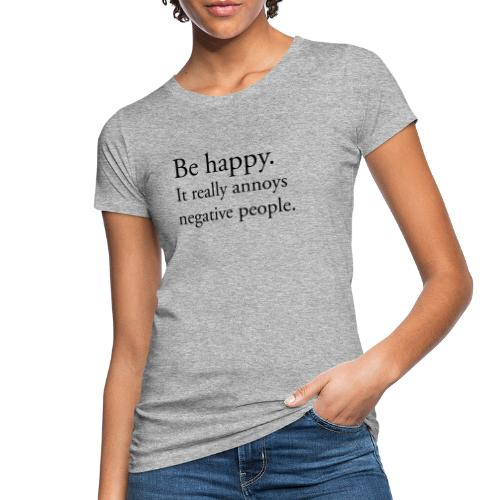 Be happy. It really annoys negative people. - Ekologisk T-shirt dam