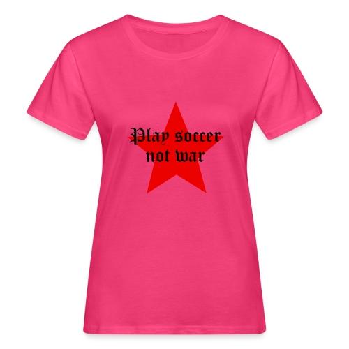 Play soccer not war - Frauen Bio-T-Shirt