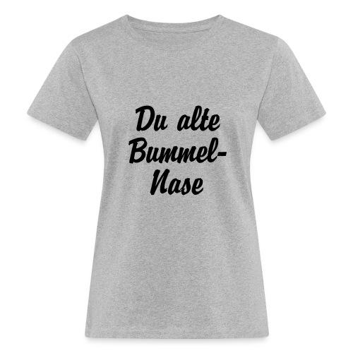 Du alte Bummel Nase - Frauen Bio-T-Shirt