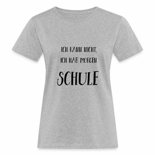Ich kann nicht, ich hab morgen Schule - Frauen Bio-T-Shirt