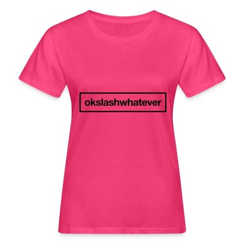 ok whatever - Frauen Bio-T-Shirt